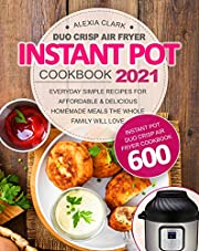Instant Pot Duo Crisp Air Fryer Cookbook 2021: Instant Pot Duo Crisp Air Fryer Cookbook 600 | Everyday Simple Recipes For Affordable & Delicious Homemade Meals the Whole Family Will Love