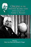 Origins of the National Security State and the Legacy of Harry S. Truman (Truman Legacy Series, Vol. 11) by Mary Ann Heiss and Michael J.Hogan(2015-04-15)