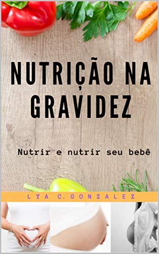 NUTRIÇÃO NA GRAVIDEZ: Nutrir e nutrir seu bebê (Portuguese Edition)