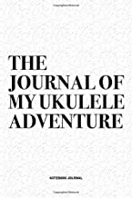 The Journal Of My Ukulele Adventure: A 6x9 Inch Diary Notebook Journal With A Bold Text Font Slogan On A Matte Cover and 120 Blank Lined Pages Makes A Great Alternative To A Card