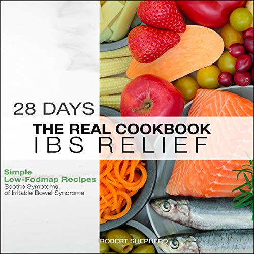 IBS Relief Cookbook: Real 28 Days 150+ Simple Low-FODMAP Recipes Soothe Symptoms of Irritable Bowel Syndrome cover art