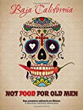Not food for old men. Baja California. Una aventura culinaria en Mexico-A Mexican culinary adventure