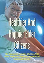 Healthier And Happier Elder Citizens: The Appropriate Activities That Can Help Older People Stay Physically, Mentally And Emotionally Healthy