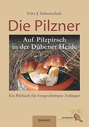 Die Pilzner. Auf Pilzpirsch in der Dübener Heide: Ein Pilzbuch für fortgeschrittene Anfänger