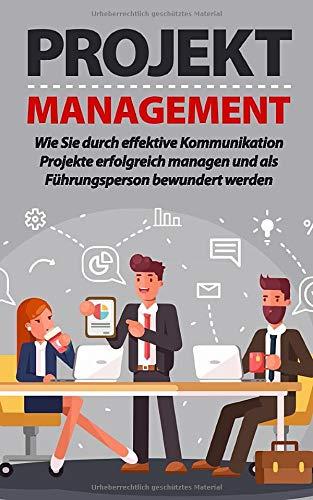 PROJEKTMANAGEMENT: Wie Sie durch effektive Kommunikation Projekte erfolgreich managen und als Führungsperson bewundert werden