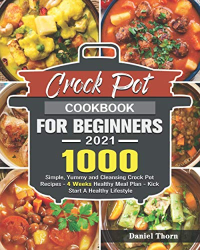 Crock Pot Cookbook For Beginners 2021: 1000 Simple, Yummy and Cleansing Crock Pot Recipes - 4 Weeks Healthy Meal Plan - Kick Start A Healthy Lifestyle
