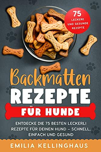 Backmatten Rezepte für Hunde: Entdecke die 75 besten Leckerli Rezepte für Deinen Hund – Schnell, einfach und gesund