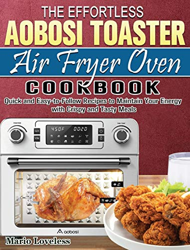 The Effortless Aobosi Toaster Air Fryer Oven Cookbook: Quick and Easy-to-Follow Recipes to Maintain Your Energy with Crispy and Tasty Meals