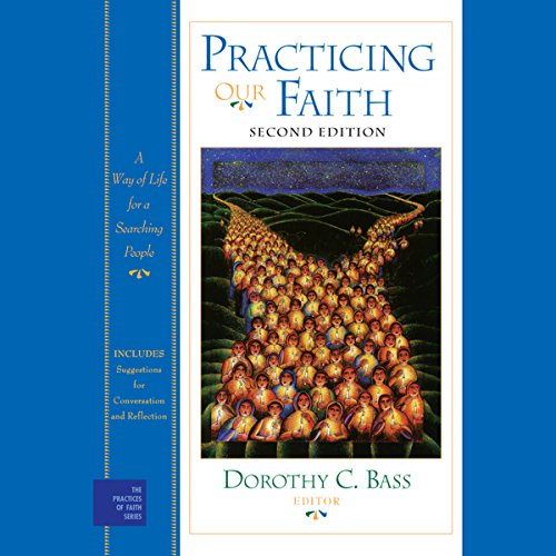 Practicing Our Faith: A Way of Life for a Searching People                   By:                                                                                                                                 Dorothy C. Bass (editor)                               Narrated by:                                                                                                                                 Suehyla El-Attar                      Length: 8 hrs and 52 mins     5 ratings     Overall 4.2