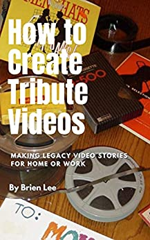 How to Create Tribute Videos: Making Legacy Video Stories for Home or Work by [Brien Lee]