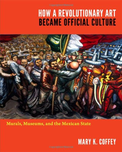 How a Revolutionary Art Became Official Culture: Murals, Museums, and the Mexican State