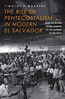 The Rise of Pentecostalism in Modern El Salvador: From the Blood of the Martyrs to the Baptism of the Spirit (Studies in World Christianity)