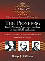 The Pioneers Early African-american Leaders in Pine Bluff, Arkansas: Freedmen, Newly Freed, and First/Second Generation, Born from 1833-1892
