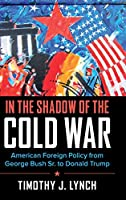 In the Shadow of the Cold War: American Foreign Policy from George Bush Sr. to Donald Trump (Cambridge Essential Histories)