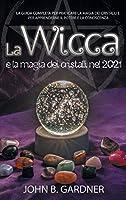 La Wicca e la Magia dei Cristalli nel 2021: La guida completa per praticare la magia dei cristalli e per apprenderne il potere e la conoscenza