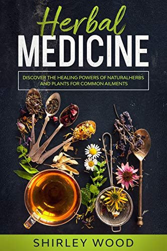 Medical Herbalism: Discover the Healing Powers of Natural Medicine, Herbs, and Plants for Common Ailments