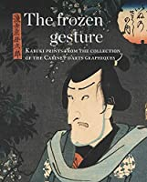 The Frozen Gesture/ Le geste sspendu: Kabuki Prints from the Collection of the Cabinet Darts Graphiques /Estampes Kabuki du Cabinet D'Arts Graphiques