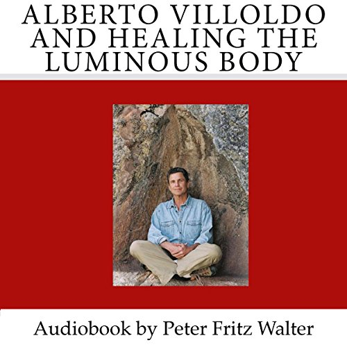 Alberto Villoldo and Healing the Luminous Body: Short Biography, Book Reviews, Quotes, and Comments