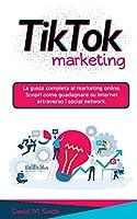 Tik Tok Marketing: La guida completa al marketing online. Scopri come guadagnare su internet attraverso i social network.