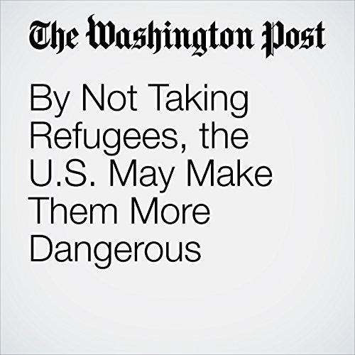 By Not Taking Refugees, the U.S. May Make Them More Dangerous copertina