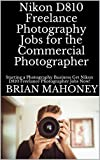 Nikon D810 Freelance Photography Jobs for the Commercial Photographer: Starting a Photography Business Get Nikon D810 Freelance Photographer Jobs Now!