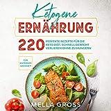Ketogene Ernährung: 220 perfekte Rezepte für die Keto Diät. Schnell Gewicht verlieren ohne zu Hungern. Für Anfänger geeignet! (Keto Kochbuch 1)
