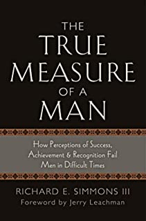 The True Measure of a Man: How Perceptions of Success, Achievement & Recognition Fail Men in Difficult Times