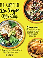 The Complete Air Fryer Cookbook: Over 500 Budget Friendly, Quick & Easy, Flavorful Low-Carb Recipes to Air Frying, Bake, Grill and Roast for Easy and Tasty Meals. For Beginners and Advanced Users. (With Nutritional Facts) (June 2021 Edition)