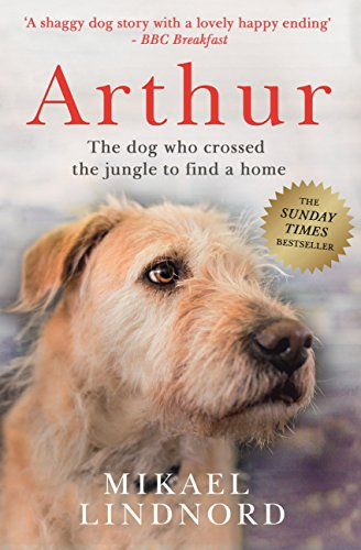 Arthur: The dog who crossed the jungle to find a home *SOON TO BE A MAJOR MOVIE 'ARTHUR THE KING' STARRING MARK WAHLBERG* (English Edition)