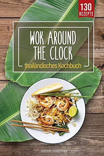 WOK around the clock: thailändisches Asia Wok Kochbuch mit 130 Thai Food, Curry, Nudeln, Reis und Streetfood Rezepten direkt aus der Thai Küche - einfach wie Thais kochen mit diesem Thailand Kochbuch