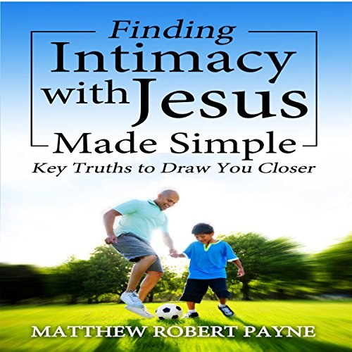 Finding Intimacy with Jesus Made Simple: Key Truths to Draw You Closer audiobook cover art