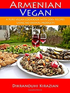 Armenian Vegan: A Pure Vegan Cookbook With 200+ Recipes Using No Animal Products