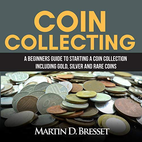 Coin Collecting: A Beginners Guide to Starting a Coin Collection Including Gold, Silver and Rare Coins audiobook cover art