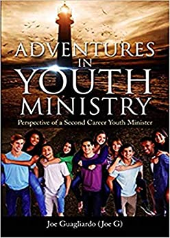 Adventures In Youth Ministry: Perspective of a Second Career Youth Minister by [Joe Guagliardo]