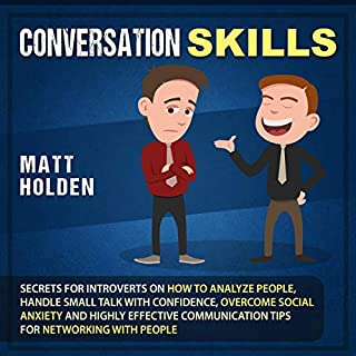 Conversation Skills: Secrets for Introverts on How to Analyze People, Handle Small Talk with Confidence, Overcome Social Anxiety and Highly Effective Communication Tips for Networking with People                   By:                                                                                                                                 Matt Holden                               Narrated by:                                                                                                                                 Brian R. Scott                      Length: 4 hrs and 1 min     27 ratings     Overall 4.7
