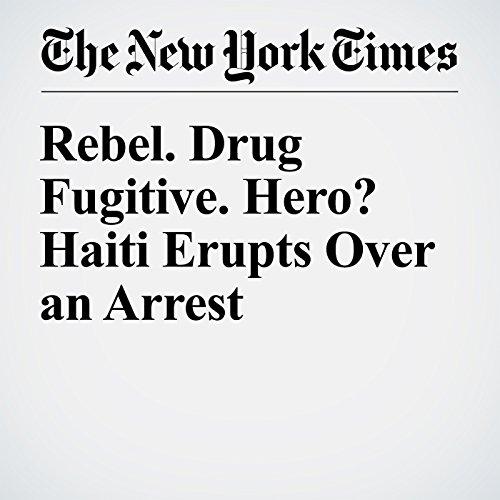 Rebel. Drug Fugitive. Hero? Haiti Erupts Over an Arrest copertina