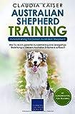 Australian Shepherd Training - Hundetraining für Deinen Australian Shepherd: Wie Du durch gezieltes Hundetraining eine einzigartige Beziehung zu Deinem Hund aufbaust