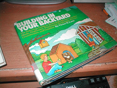 Building in your backyard: The suburban guide to making birdhouses, garden sheds, doghouses, playhouses, treehouses, privies, greenhouses, and gazebos