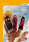 Gestalten mit Stoff und Wolle - mehr als Basteln: Feinmotorik trainieren und Techniken kennenlernen in der 1. und 2. Klasse