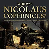 Who Was Nicolaus Copernicus? A Very Short Introduction on Space Grade 3 Children's Biographies