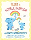 Paint a Double Rainbow: 40 Mindfulness Activities for Kids and Their Grown-Ups to Feel Calm, Focused, and Happy