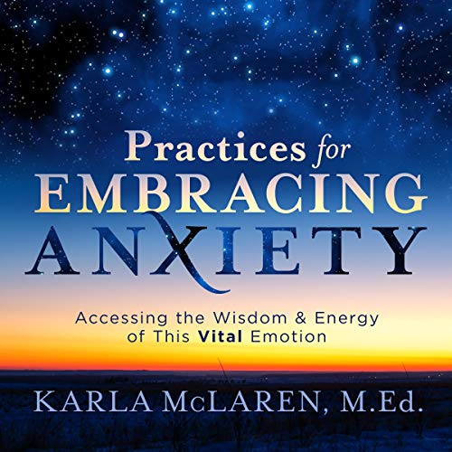Practices for Embracing Anxiety: Accessing the Wisdom and Energy of This Vital Emotion