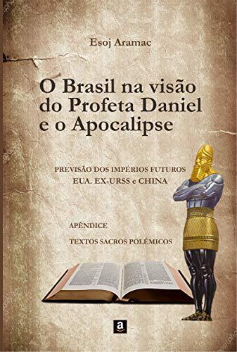 O BRASIL NA VISÃO DO PROFETA DANIEL E O APOCALIPSE: PREVISAO DOS IMPERIOS FUTUROS