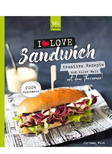 MixGenuss: I LOVE SANDWICH: Kreative Rezepte aus aller Welt für den Thermomix!