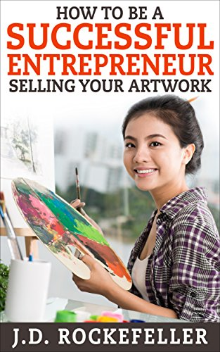 How to be a Successful Entrepreneur Selling Your Art (J.D. Rockefeller's Book Club) (English Edition)