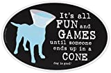 Dog is Good Oval Car Magnet It's All Fun and Games until Someone ends up in a Cone - Great Gift for Dog Lovers, 4x6 Inches