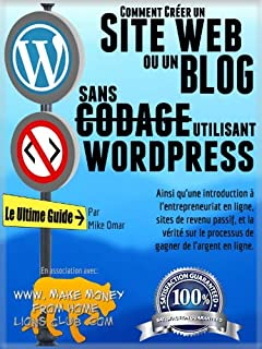 COMMENT CRÉER UN SITE WEB OU UN BLOG: avec WordPress, sans codage, sur votre propre nom de domaine, le tout en moins de 2 heures! (THE MAKE MONEY FROM HOME LIONS CLUB) (French Edition)