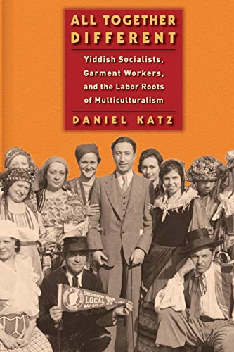 All Together Different: Yiddish Socialists, Garment Workers, and the Labor Roots of Multiculturalism (Goldstein-Goren Series in American Jewish History, 1)
