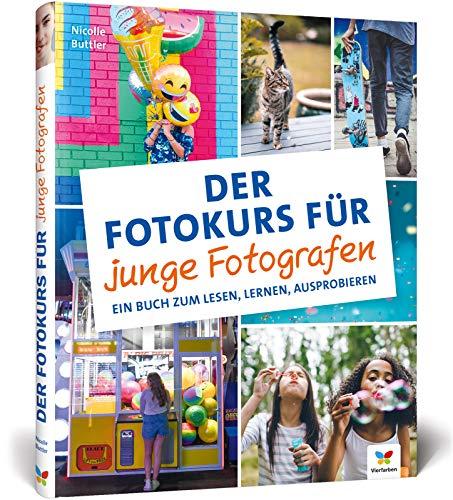 Der Fotokurs für junge Fotografen: so lernen Anfänger richtig gut zu fotografieren: so lernen Anfnger richtig gut zu fotografieren