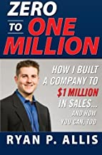 Zero to One Million: How I Built My Company to $1 Million in Sales . . . and How You Can, Too